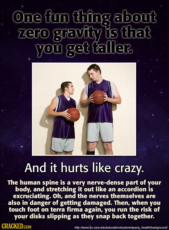 One fun thing about zero gravity is that you get taller. And it hurts like crazy. The human spine is a very nerve-dense part of your body, and stretch