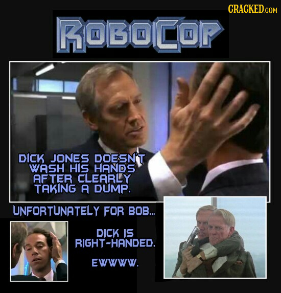 CRACKEDCOR ROBOCOP DICK JONES DOESN'T WASH HIS HANDS AFTER CLEARLY TAKING A DUMP. UNFORTUNATELY FOR BOB... DICK IS RIGHT-HANDED. Ewwww.