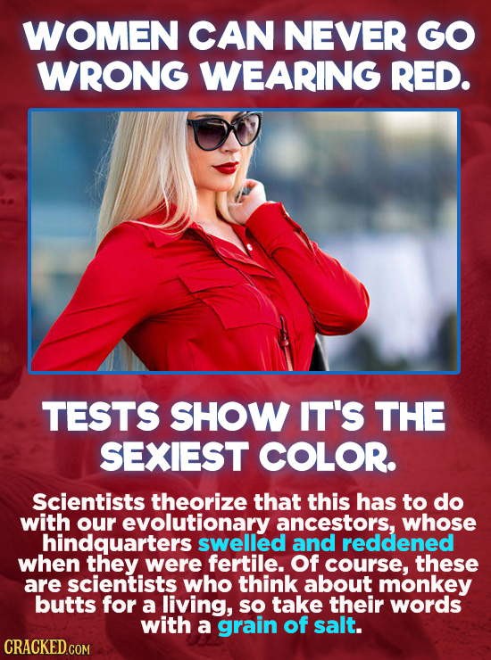 WOMEN CAN NEVER GO WRONG WEARING RED. TESTS SHOW IT'S THE SEXIEST COLOR. Scientists theorize that this has to do with our evolutionary ancestors, whos