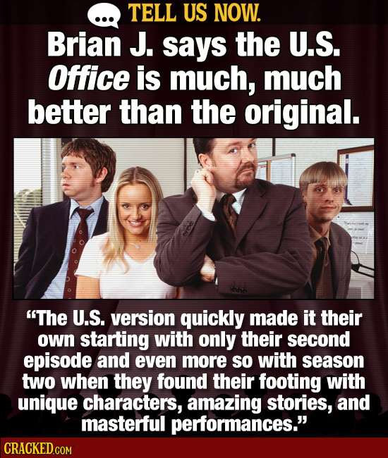 TELL US NOW. Brian J. says the U.S. Office is much, much better than the original. The U.S. version quickly made it their own starting with only thei