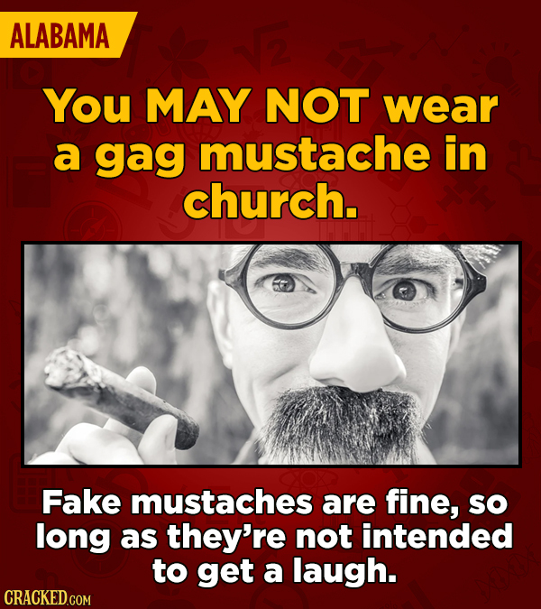ALABAMA You MAY NOT wear a gag mustache in church. Fake mustaches are fine, so long as they're not intended to get a laugh.
