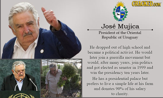 CRACKED Jose Mujica President of the Oriental Republic of Uruguay He dropped out of high school and became a political activist. He would later join a