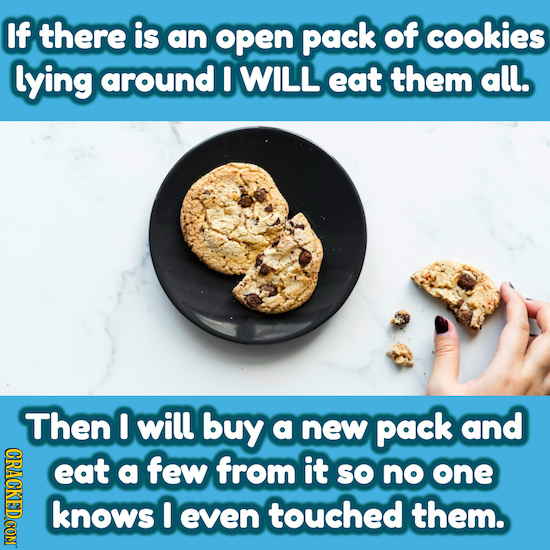 If there is an open pack of cookies lying around I WILL eat them all. Then I will buy a new pack and eat a few from it SO no one knows I even touched
