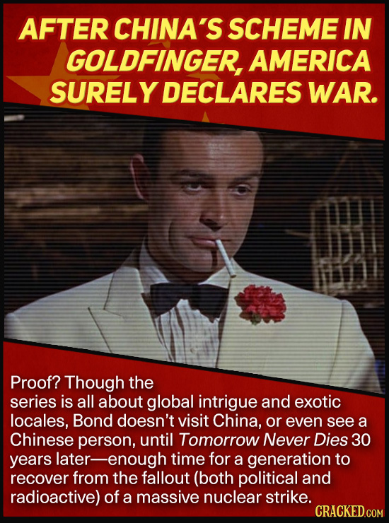AFTER CHINA'S SCHEME IN GOLDFINGER, AMERICA SURELY DECLARES WAR. Proof? Though the series is all about global intrigue and exotic locales, Bond doesn'