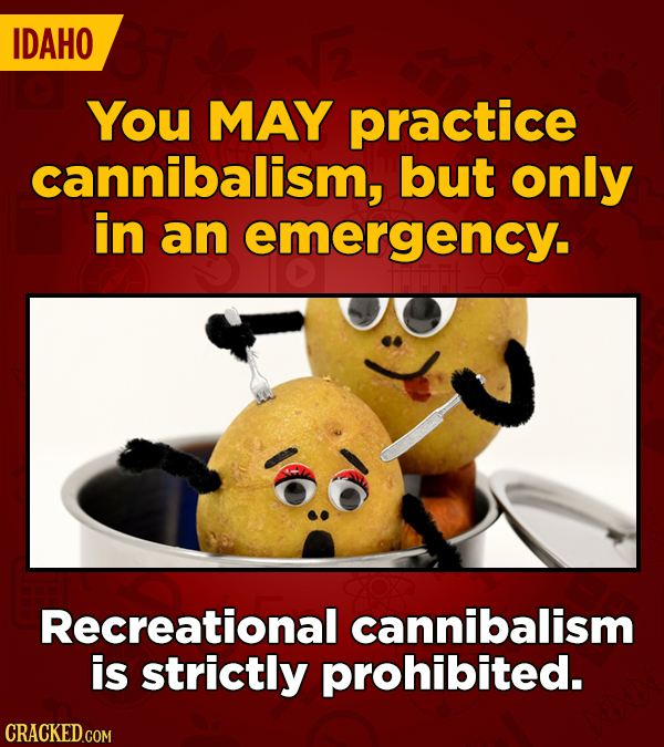 IDAHO You MAY practice cannibalism, but only in an emergency. Recreational cannibalism is strictly prohibited.