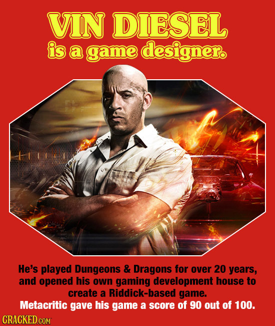 VIN DIESEL is a game designero He's played Dungeons & Dragons for over 20 years, and opened his own gaming development house to create a Riddick-based