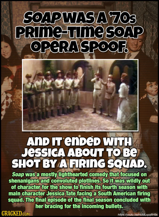 SOAPWAS A Z7Os PRIME TIME SOAP OPERASPOOF. And IT ended WITH JESSICA ABOUT TO Be SHOT BY A FIRING SQUAD. Soap was a mostly lighthearted comedy that fo