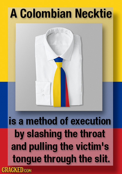 A Colombian Necktie is a method of execution by slashing the throat and pulling the victim's tongue through the slit.