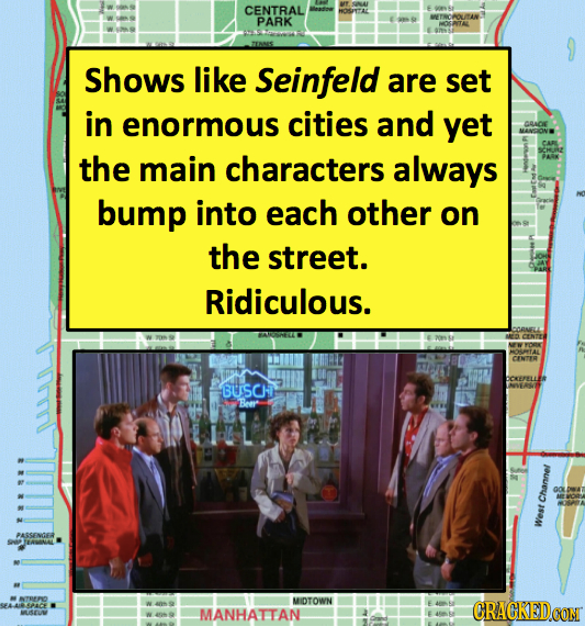 CENTRAL PARK Shows like Seinfeld are set in enormous cities and yet the main characters always bump into each other on the street. Ridiculous. AROONEE