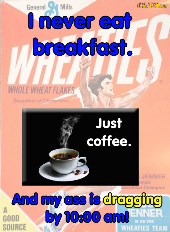 General Mills CRACKEDOON 0 never eat WiL breakfast. WHOLE WHEAT FLAKES Breakfase of Champrons: Just coffee. JENNER ympic Decathlon Champion And my ass