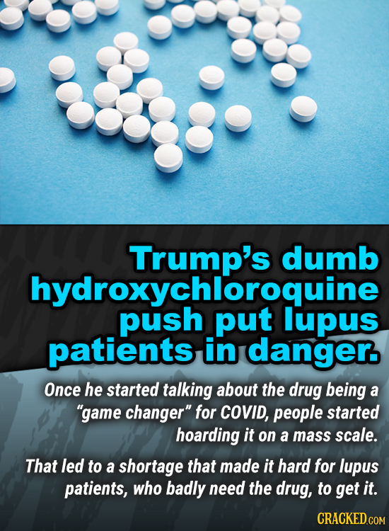 Trump's dumb ychloroquine lupus patients in danger Once he started talking about the drug being a game changer for COVID, people started hoarding it