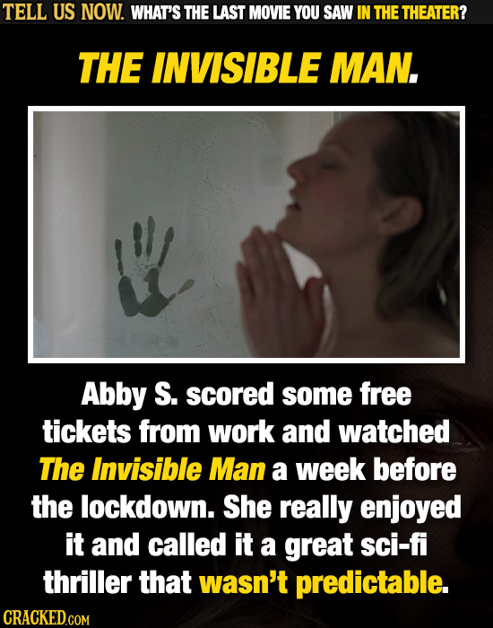 TELL US NOW. WHAT'S THE LAST MOVIE YOU SAW IN THE THEATER? THE INVISIBLE MAN. Abby S. scored some free tickets from work and watched The Invisible Man