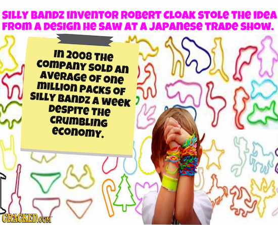 SILLY BANDZ INVENTOR ROBERT CLOAK STOLE THE IDEA FROM A DeSIGN He SAW AT A JAPANESE TRADE SHOW. in 2008 THE COMPANY SOLD An AVERAGE OF one MILLION PAC