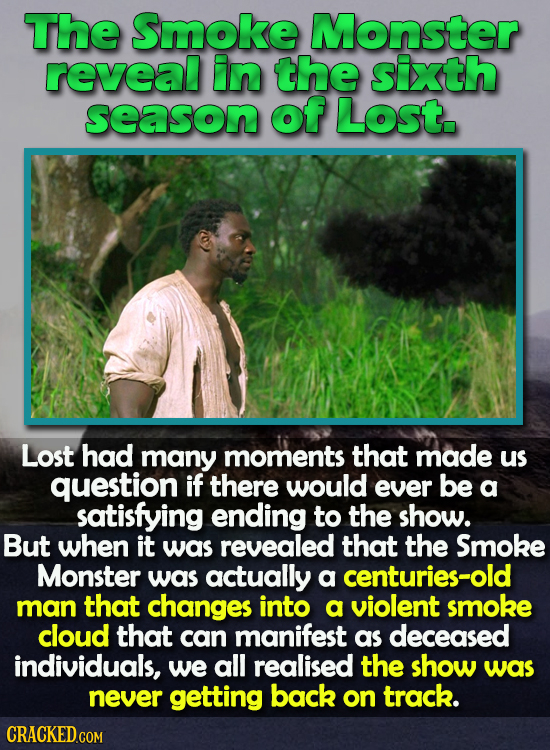 The Smoke Monster reveal in the sixth season of LoSt. Lost had many moments that made us question if there would ever be a satisfying ending to the sh