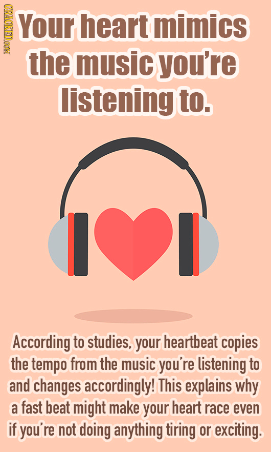 CRACKEDOOM Your heart mimics the music you're listening to. I According to studies, your heartbeat copies the tempo from the music you're listening to