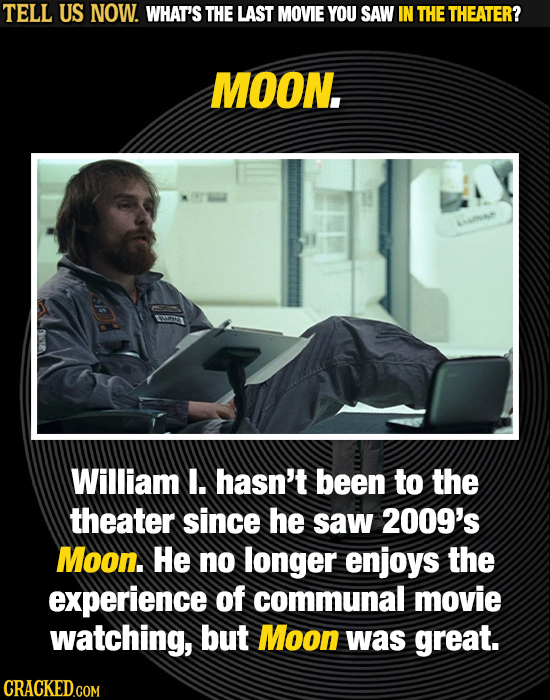 TELL US NOW. WHAT'S THE LAST MOVIE YOU SAW IN THE THEATER? MOON., William I. hasn't been to the theater since he saw 2009's Moon. He no longer enjoys