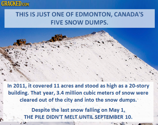 CRACKEDo COM THIS IS JUST ONE OF EDMONTON, CANADA'S FIVE SNOW DUMPS. In 2011, it covered 11 acres and stood as high as a 20-story building. That year,