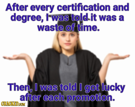 After every certification and degree, was told it was a waste of time. Then, 0 was told 0 got lucky after each promotion. CRACKEDOON