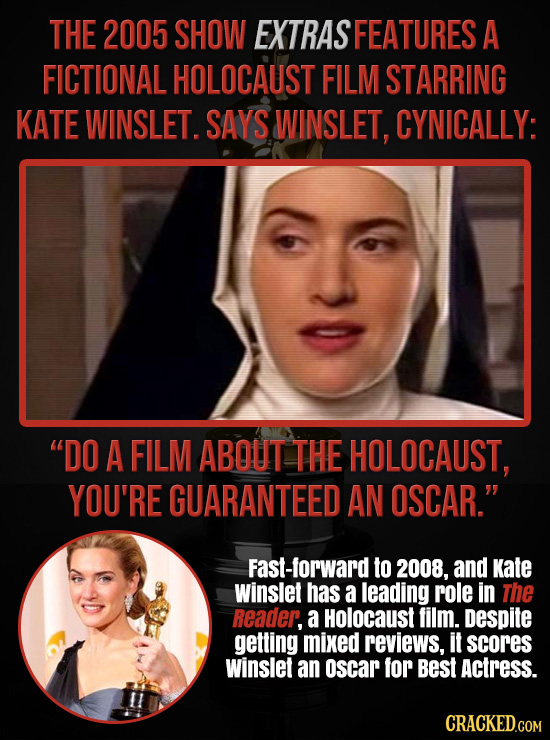 THE 2005 SHOW EXTRAS FEATURES A FICTIONAL HOLOCAUST FILM STARRING KATE WINSLET. SAYS WINSLET, CYNICALLY: DO A FILM ABQUT THE HOLOCAUST, YOU'RE GUARAN
