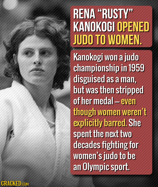 RENA RUSTY KANOKOGI OPENED JUDO TO WOMEN. Kanokogi won a judo championship in 1959 disguised as a man, but was then stripped of her medal even thoug