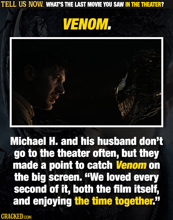 TELL US NOW. WHAT'S THE LAST MOVIE YOU SAW IN THE THEATER? VENOM. Michael H. and his husband don't go to the theater often, but they made a point to c