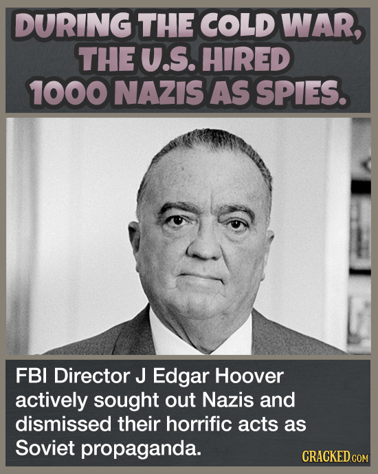 DURING THE COLD WAR, THE U.S. HIRED 1000 NAZIS AS SPIES. FBI Director J Edgar Hoover actively sought out Nazis and dismissed their horrific acts as So