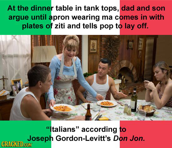At the dinner table in tank tops, dad and son argue until apron wearing ma comes in with plates of ziti and tells pop to lay off. Italians according