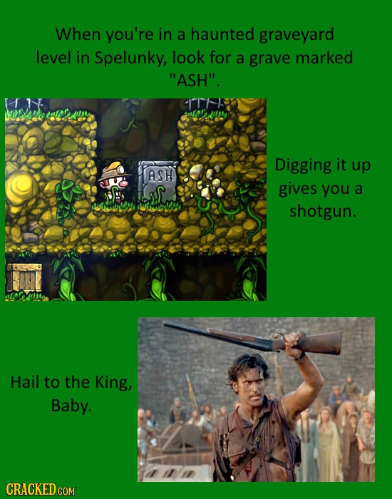 When you're in a haunted graveyard level in Spelunky, look for a grave marked ASH. Digging it up ASH gives you a almmd shotgun. Hail to the King, Ba