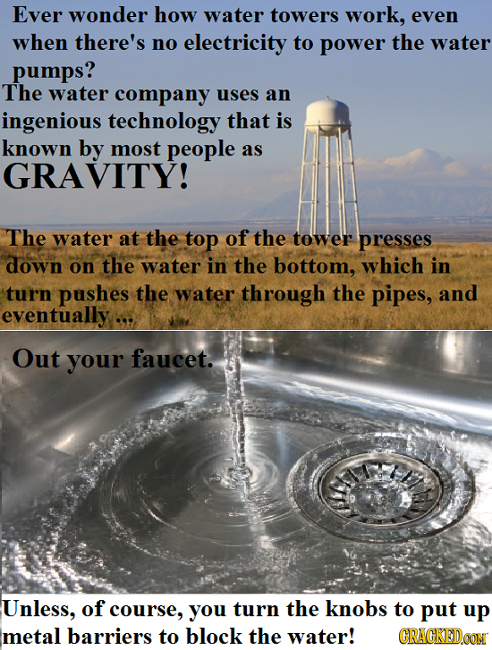 Ever wonder how water towers work, even when there's no electricity to power the water pumps? The water company uses an ingenious technology that is k