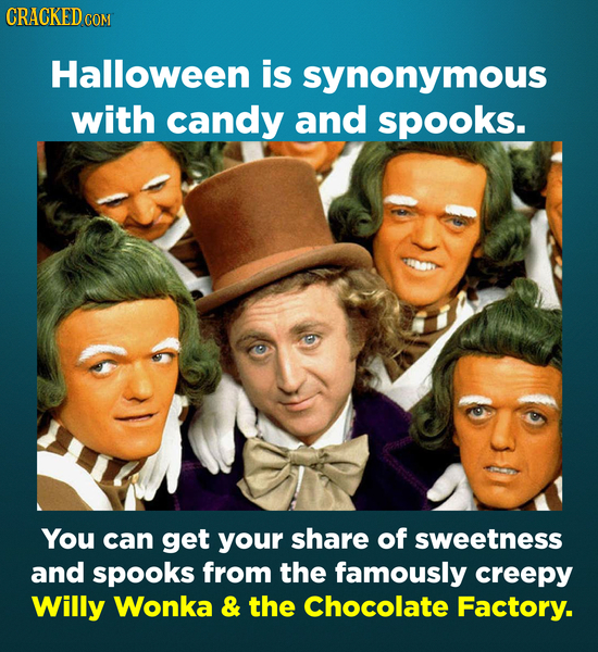 CRACKED COM Halloween is synonymous with candy and spooks. You can get your share of sweetness and spooks from the famously creepy Willy Wonka & the C