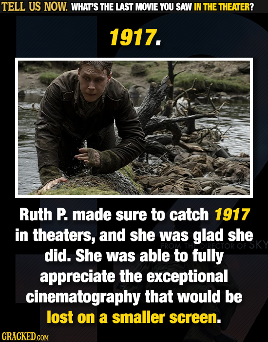 TELL US NOW. WHAT'S THE LAST MOVIE YOU SAW IN THE THEATER? 1917. Ruth P. made sure to catch 1917 in theaters, and she was glad she did. She was able t