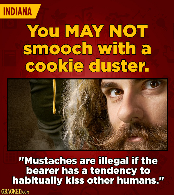 INDIANA You MAY NOT smooch with a cookie duster. Mustaches are illegal if the bearer has a tendency to habitually kiss other humans.
