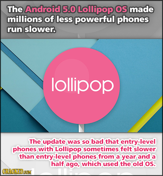 The Android 5.0 Lollipop OS made millions of less powerful phones run slower. lollipop The update was so bad that entry-level phones with Lollipop som