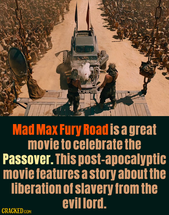 Mad Max Fury Road is a great movie to celebrate the Passover. This post-apocalyptic movie features a story about the liberation of slavery from the ev