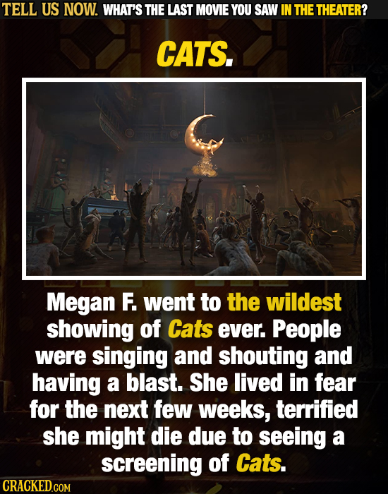 TELL US NOW. WHAT'S THE LAST MOVIE YOU SAW IN THE THEATER? CATS. Megan F. went to the wildest showing of Cats ever. People were singing and shouting a
