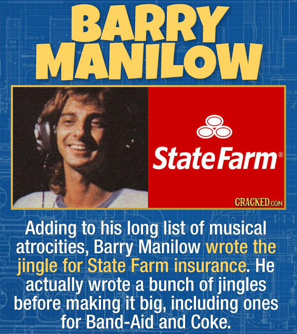 17 Unexpected Accomplishments of Famous People - Adding to his long list of musical atrocities, Barry Manilow wrote the jingle for State Farm insuranc