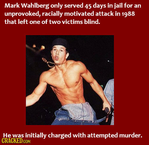 Mark Wahlberg only served 45 days in jail for an unprovoked, racially motivated attack in 1988 that left one of two victims blind. He was initially ch