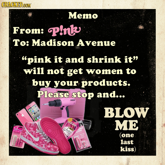 CRAGKEDCON Memo From: P!nk To: Madison Avenue pink it and shrink it will not get women to buy your products. Please stop and... BLOW ME efolcil (one