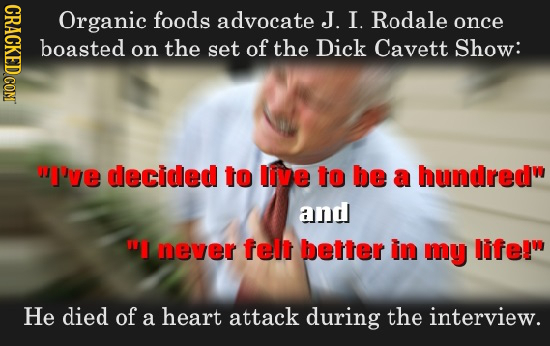 CRACK Organic foods advocate J. I. Rodale once boasted on the set of the Dick Cavett Show: I've decided to live to be a hundred and TI never felt be