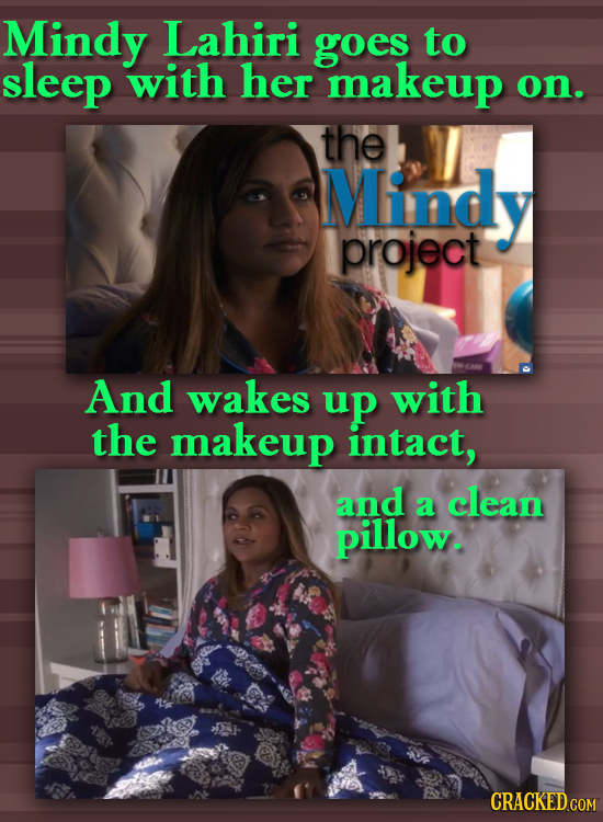 Mindy Lahiri goes to sleep with her makeup on. the Mindy project And wakes up with the makeup intact, and a clean pillow.