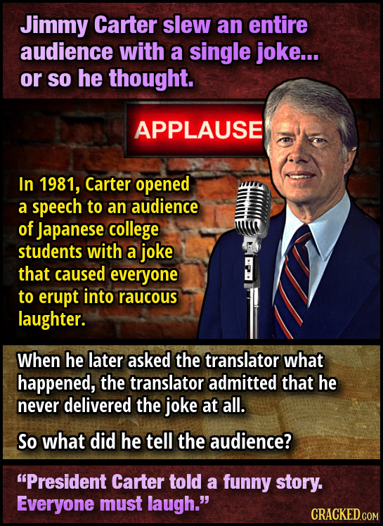 Jimmy Carter slew an entire audience with a single joke... or so he thought. APPLAUSE In 1981, Carter opened a speech to an audience of Japanese colle
