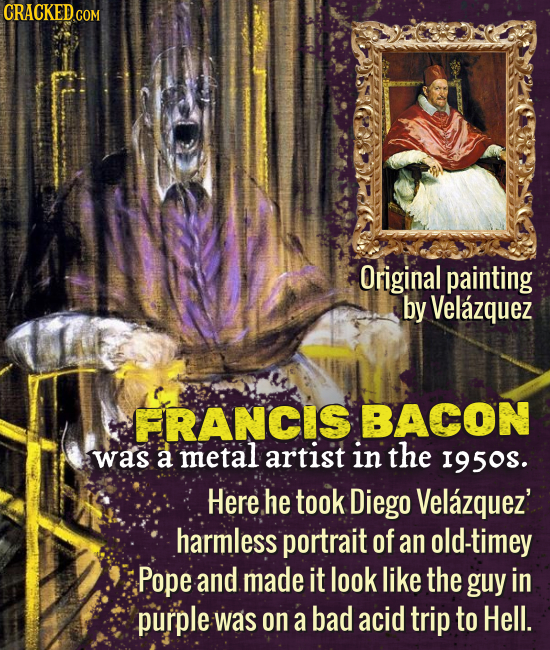 CRACKED.cO COM Original painting by Velazquez FRANCIS BACON was a metal artist in the I95os. Here he took Diego Velazquez' harmless portrait of an old