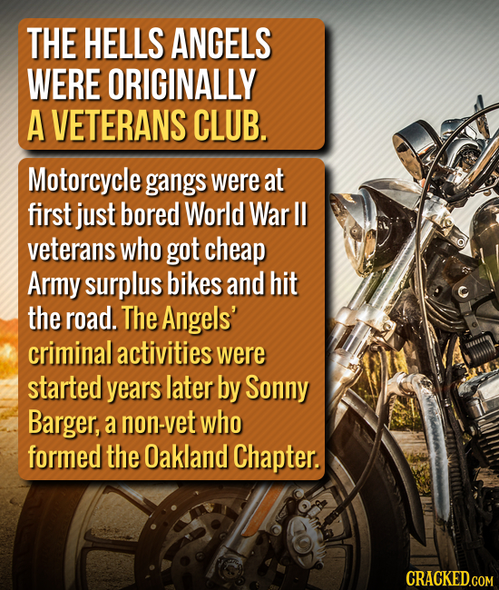THE HELLS ANGELS WERE ORIGINALLY A VETERANS CLUB. Motorcycle gangs were at first just bored World War Il veterans who got cheap Army surplus bikes and
