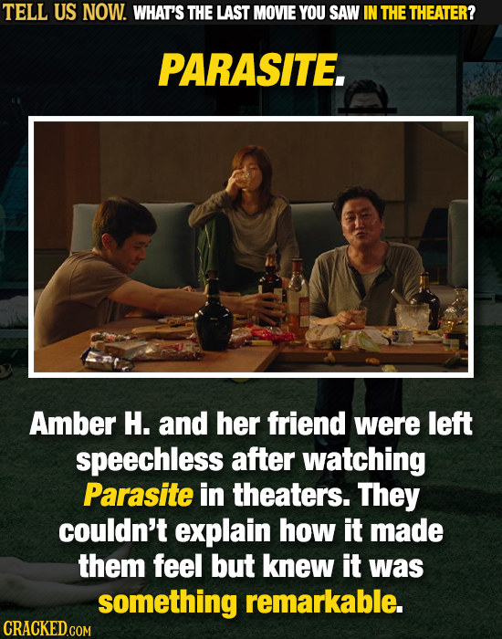 TELL US NOW. WHAT'S THE LAST MOVIE YOU SAW IN THE THEATER? PARASITE. Amber H. and her friend were left speechless after watching Parasite in theaters.