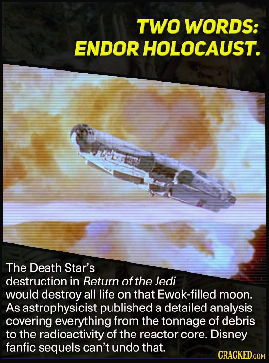 TWO WORDS: ENDOR HOLOCAUST. u The Death Star's destruction in Return of the Jedi would destroy all life on that Ewok-filled moon. As astrophysicist pu
