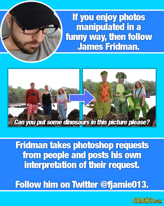 If you enjoy photos manipulated in a funny way, then follow James Fridman. Can you put some dinosaurs in this picture please? Fridman takes photoshop