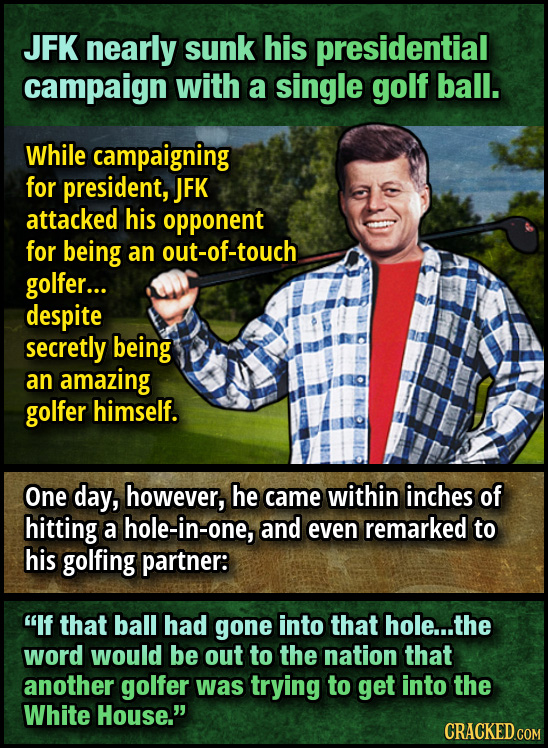 JFK nearly sunk his presidential campaign with a single golf ball. While campaigning for president, JFK attacked his opponent for being an out-of-touc