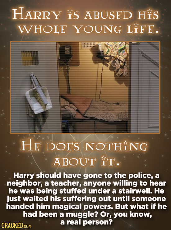 HARRY IS ABUSED Hs WHOLE YOUNG LIFE. He DOES NOTHING ABOUT IT. Harry should have gone to the police, a neighbor, a teacher, anyone willing to hear he