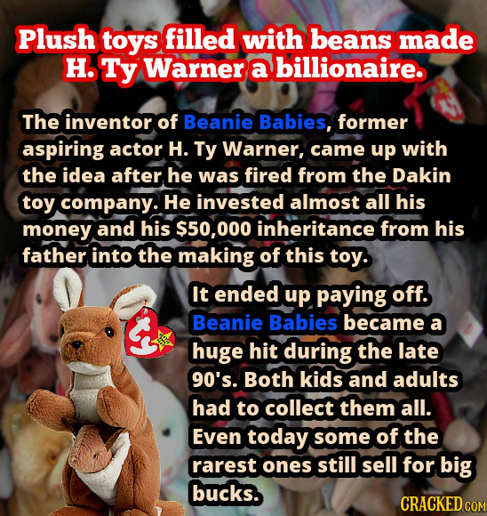 Plush toys filled with beans made H. Ty Warner a billionaire. The inventor of Beanie Babies, former aspiring actor H. Ty Warner, came up with the idea