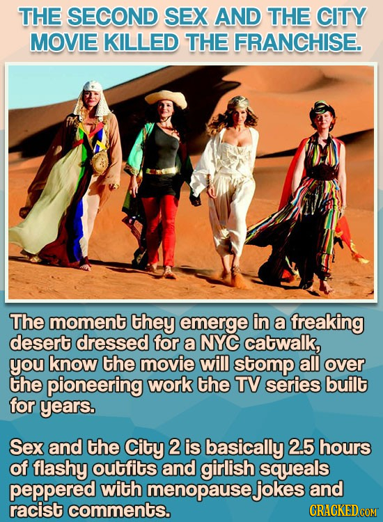 THE SECOND SEX AND THE CITY MOVIE KILLED THE FRANCHISE. The moment they emerge in a freaking desert dressed for a NYC catwalk, you know the movie will